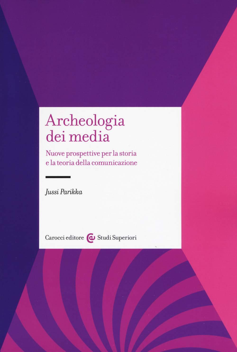 J. Parikka, Archeologia dei media. Nuove prospettive per la storia e la teoria della comunicazione, Carocci 2019